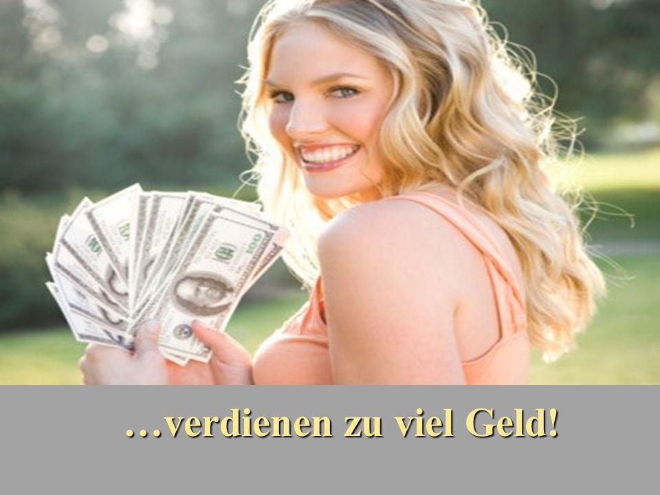 …verdienen zu viel Geld!