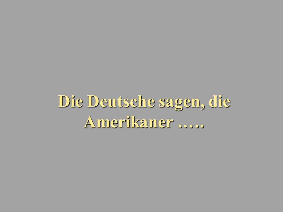 Die Deutsche sagen, die Amerikaner.….