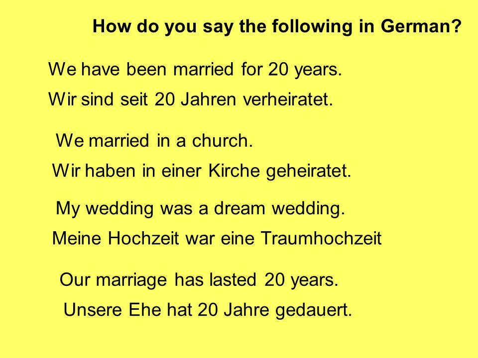 We have been married for 20 years. Wir sind seit 20 Jahren verheiratet.