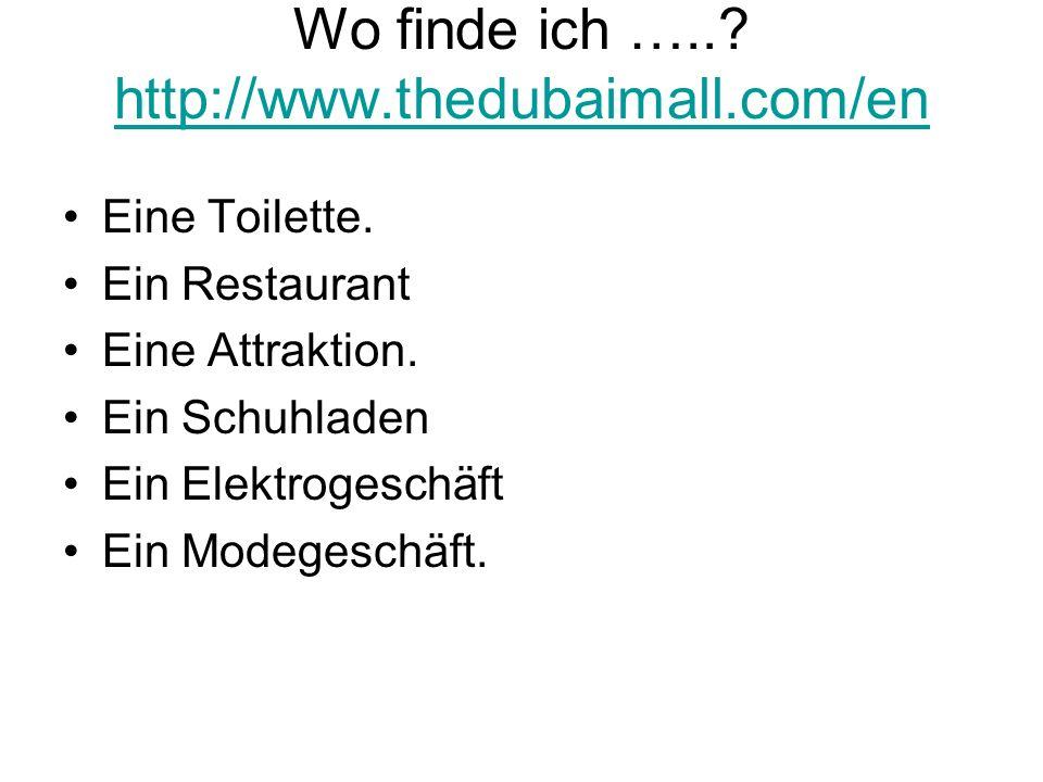 Wo finde ich …..? http://www.thedubaimall.com/en http://www.thedubaimall.com/en Eine Toilette. Ein Restaurant Eine Attraktion. Ein Schuhladen Ein Elek