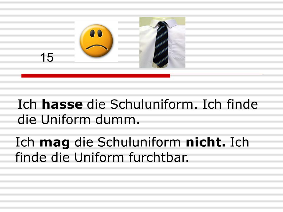 15 Ich hasse die Schuluniform. Ich finde die Uniform dumm. … Ich mag die Schuluniform nicht. Ich finde die Uniform furchtbar.
