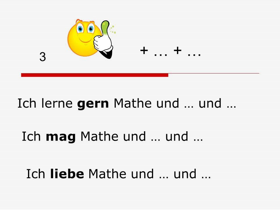 3 Ich lerne gern Mathe und … und … … + … + … Ich mag Mathe und … und … Ich liebe Mathe und … und …