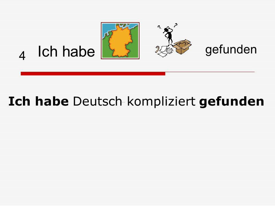 4 Ich habe Deutsch kompliziert gefunden … Ich habe gefunden