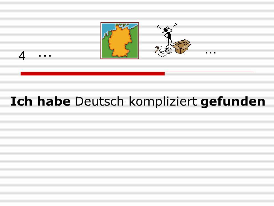 4 Ich habe Deutsch kompliziert gefunden … … …