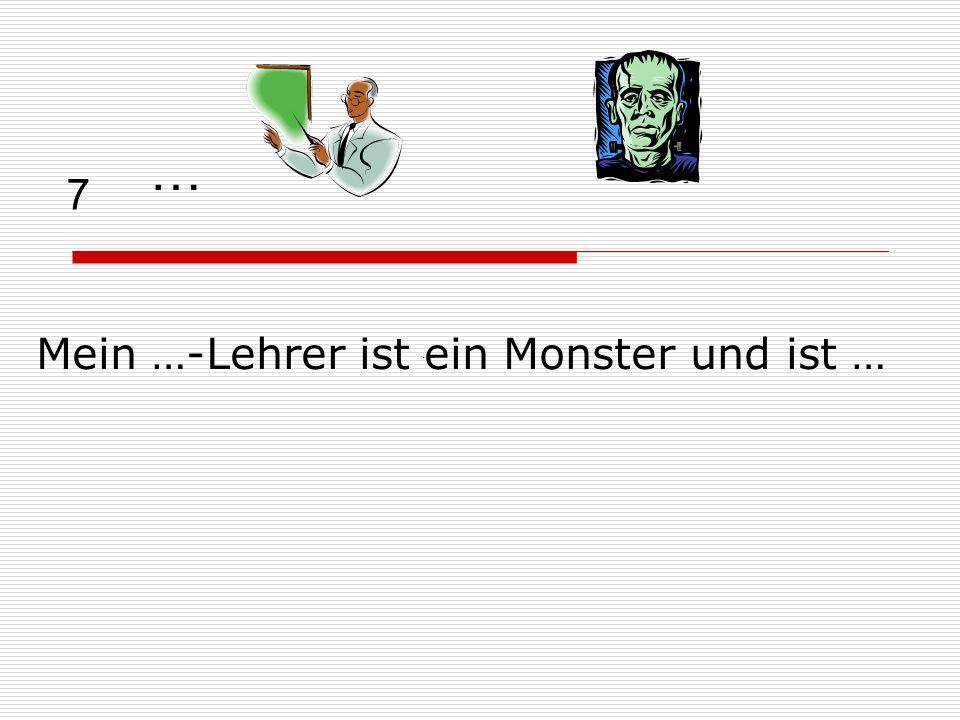 7 Mein …-Lehrer ist ein Monster und ist … … …