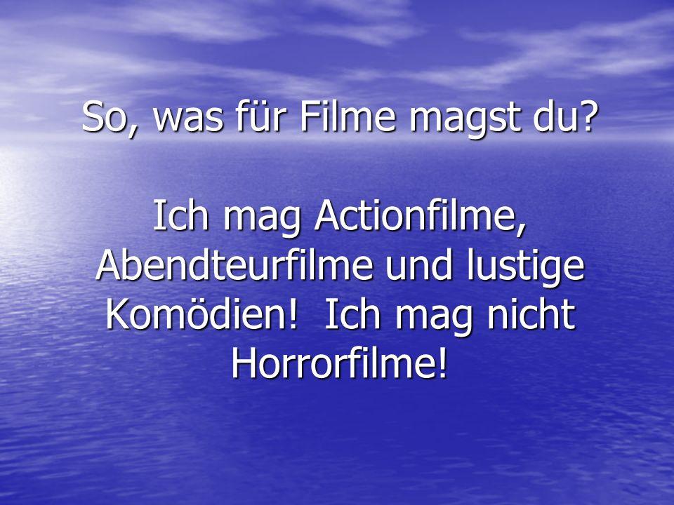 So, was für Filme magst du? Ich mag Actionfilme, Abendteurfilme und lustige Komödien! Ich mag nicht Horrorfilme!