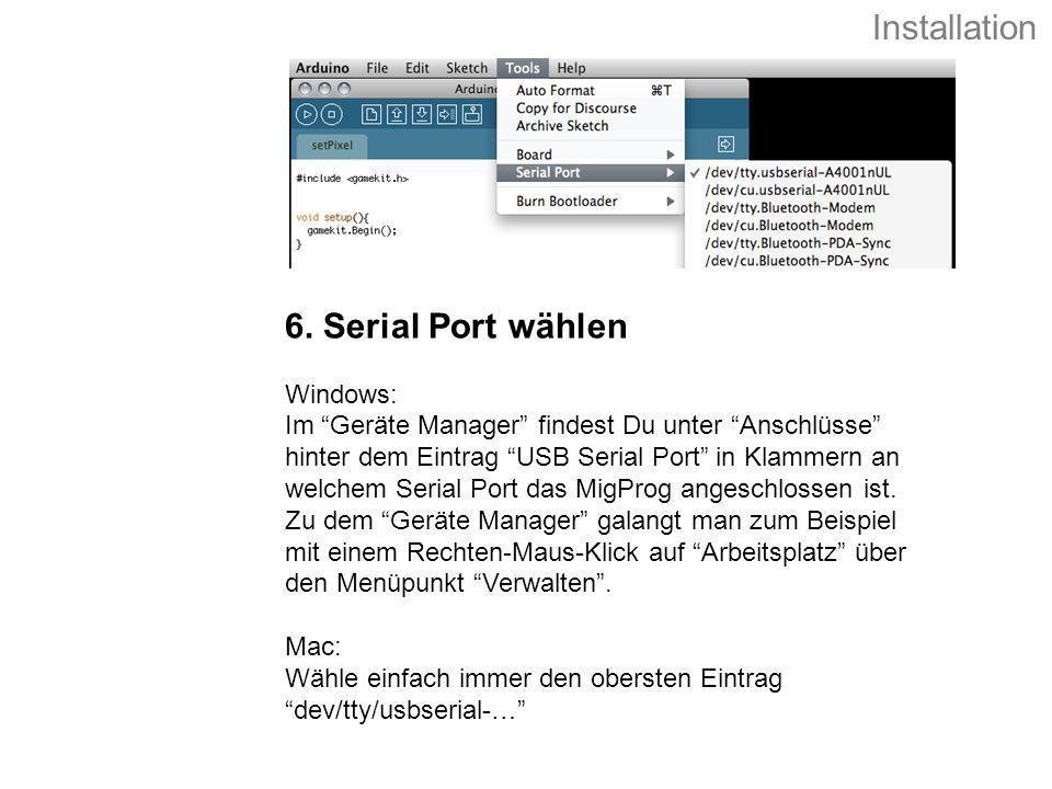 6. Serial Port wählen Windows: Im Geräte Manager findest Du unter Anschlüsse hinter dem Eintrag USB Serial Port in Klammern an welchem Serial Port das