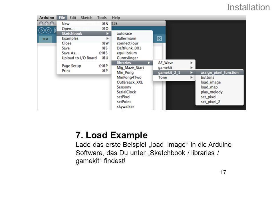 17 7. Load Example Lade das erste Beispiel load_image in die Arduino Software, das Du unter Sketchbook / libraries / gamekit findest! Installation
