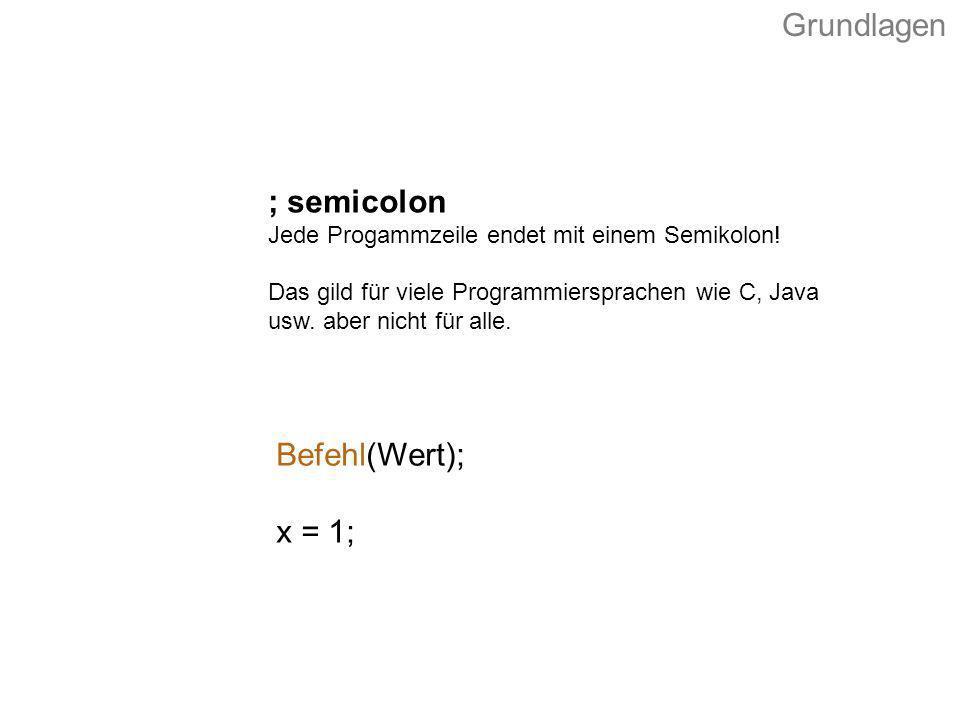 Befehl(Wert); x = 1; ; semicolon Jede Progammzeile endet mit einem Semikolon! Das gild für viele Programmiersprachen wie C, Java usw. aber nicht für a