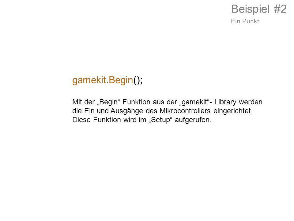 gamekit.Begin(); Mit der Begin Funktion aus der gamekit- Library werden die Ein und Ausgänge des Mikrocontrollers eingerichtet. Diese Funktion wird im