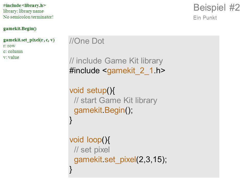 //One Dot // include Game Kit library #include void setup(){ // start Game Kit library gamekit.Begin(); } void loop(){ // set pixel gamekit.set_pixel(2,3,15); } #include library: library name No semicolon terminator.
