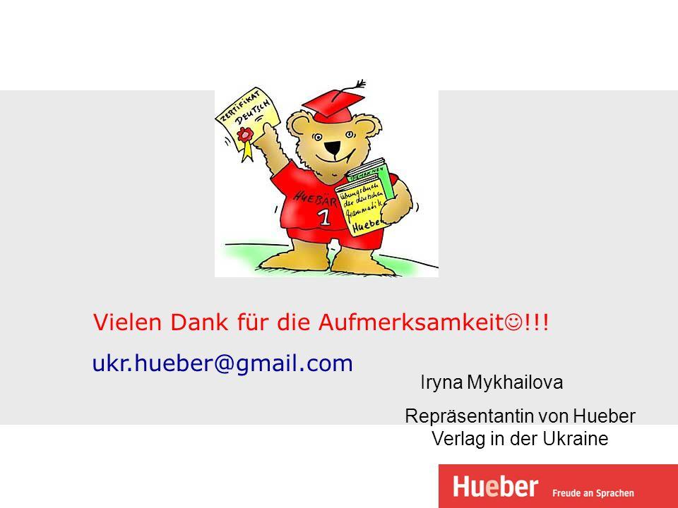 Vielen Dank für die Aufmerksamkeit !!! ukr.hueber@gmail.com Repräsentantin von Hueber Verlag in der Ukraine Iryna Mykhailova
