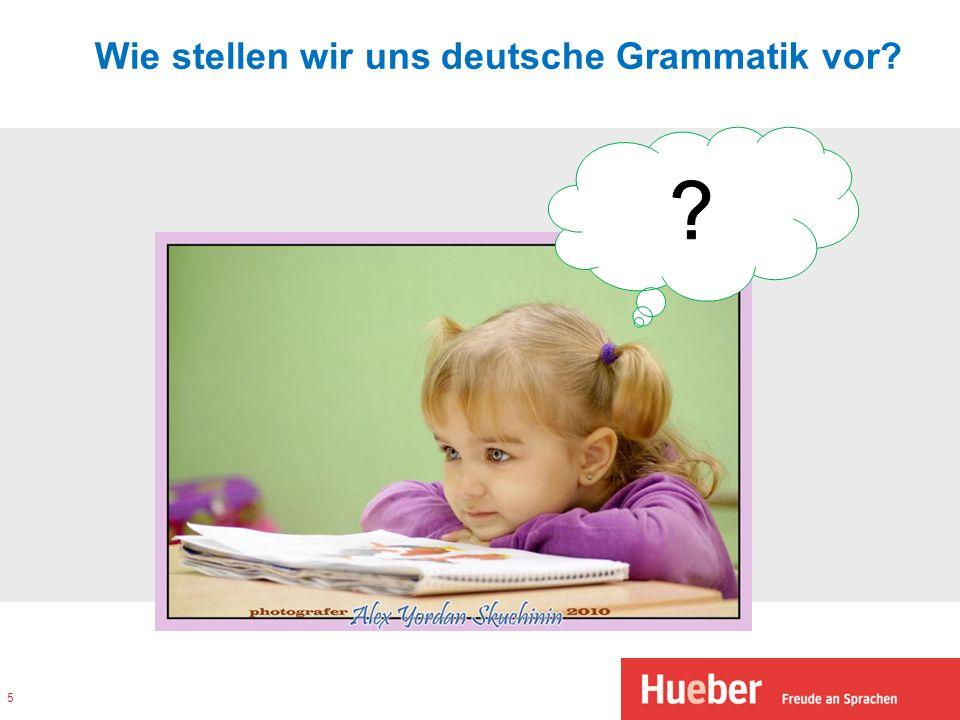 Wie stellen wir uns deutsche Grammatik vor? 5