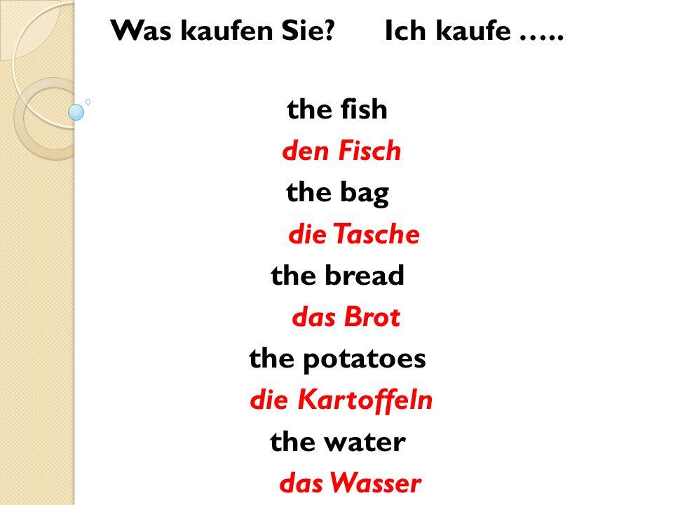 Was kaufen Sie? Ich kaufe ….. the fish den Fisch the bag die Tasche the bread das Brot the potatoes die Kartoffeln the water das Wasser