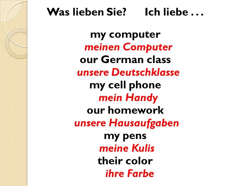 Was lieben Sie? Ich liebe... my computer meinen Computer our German class unsere Deutschklasse my cell phone mein Handy our homework unsere Hausaufgab