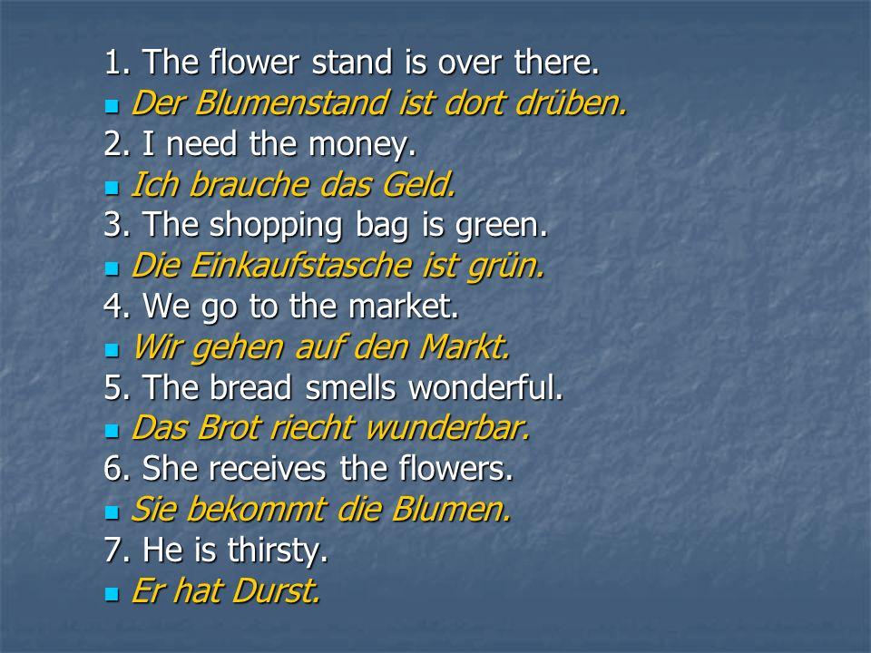 1. The flower stand is over there. Der Blumenstand ist dort drüben. Der Blumenstand ist dort drüben. 2. I need the money. Ich brauche das Geld. Ich br