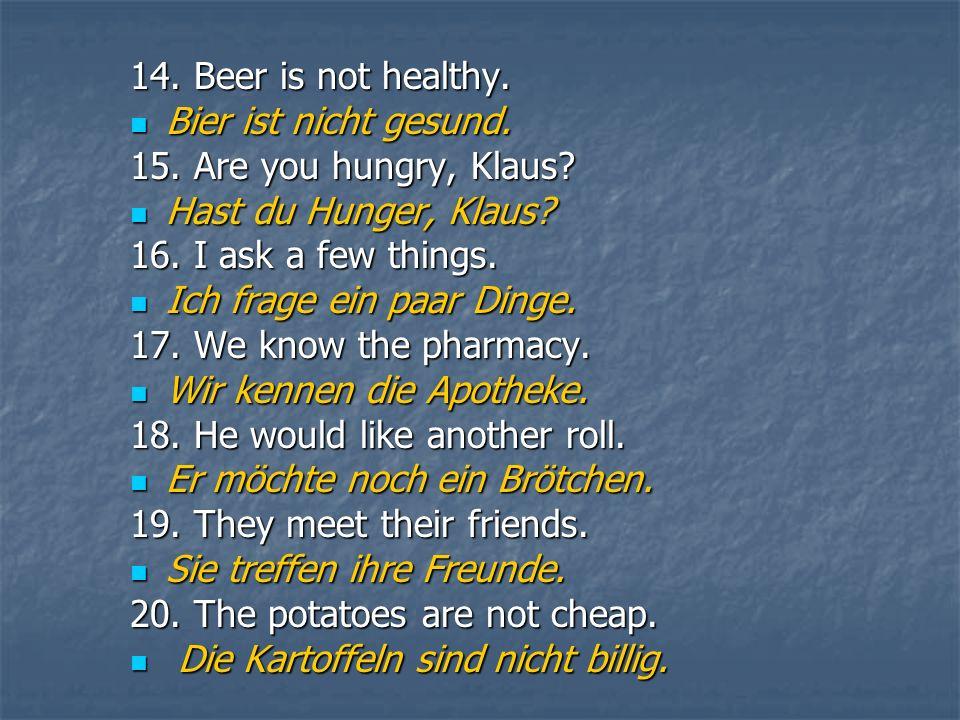 14. Beer is not healthy. Bier ist nicht gesund. Bier ist nicht gesund. 15. Are you hungry, Klaus? Hast du Hunger, Klaus? Hast du Hunger, Klaus? 16. I