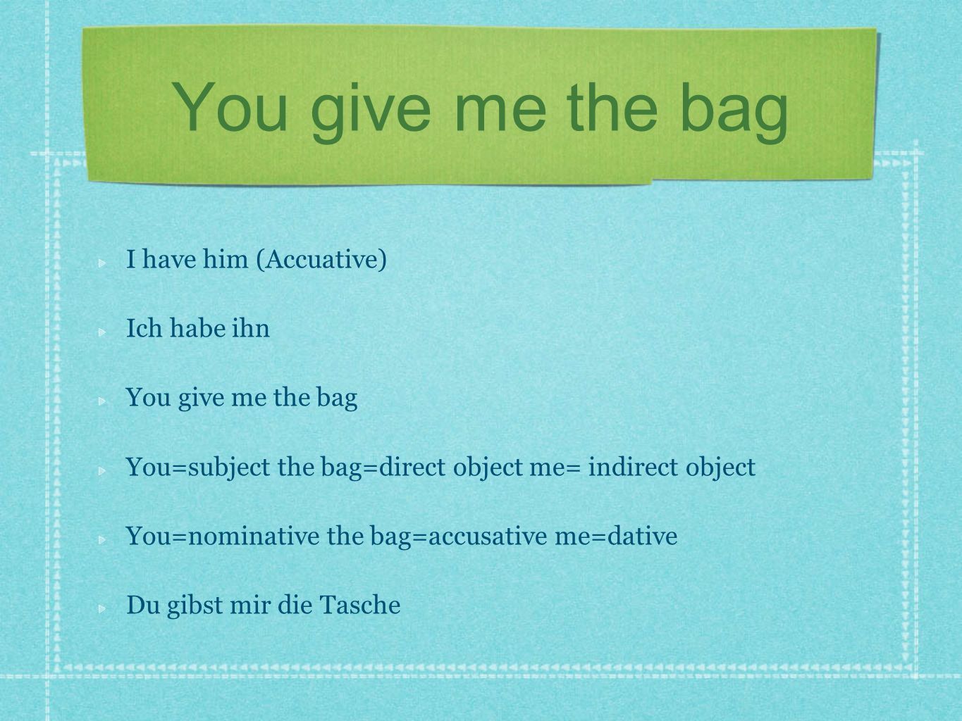You give me the bag I have him (Accuative) Ich habe ihn You give me the bag You=subject the bag=direct object me= indirect object You=nominative the b