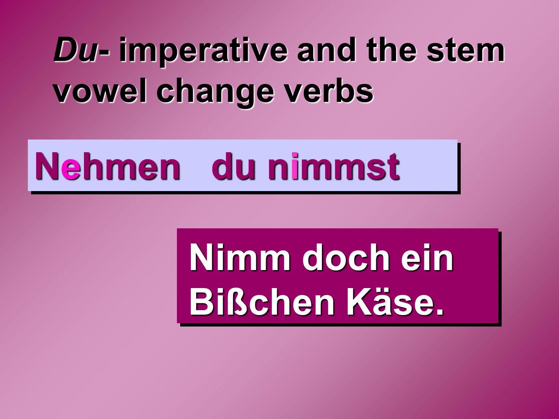 Du- imperative and the stem vowel change verbs Nehmen du nimmst Nimm doch ein Bißchen Käse.