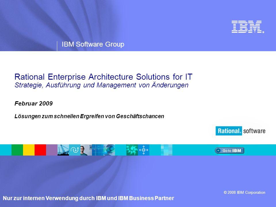 ® IBM Software Group © 2008 IBM Corporation Nur zur internen Verwendung durch IBM und IBM Business Partner Februar 2009 Lösungen zum schnellen Ergreifen von Geschäftschancen Rational Enterprise Architecture Solutions for IT Strategie, Ausführung und Management von Änderungen
