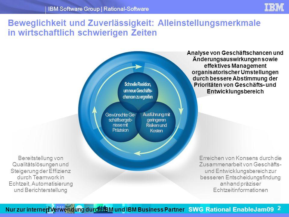 IBM Software Group   Rational-Software SWG Rational EnableJam09 2 Nur zur internen Verwendung durch IBM und IBM Business Partner Beweglichkeit und Zuverlässigkeit: Alleinstellungsmerkmale in wirtschaftlich schwierigen Zeiten Bereitstellung von Qualitätslösungen und Steigerung der Effizienz durch Teamwork in Echtzeit, Automatisierung und Berichterstellung Erreichen von Konsens durch die Zusammenarbeit von Geschäfts- und Entwicklungsbereich zur besseren Entscheidungsfindung anhand präziser Echtzeitinformationen Analyse von Geschäftschancen und Änderungsauswirkungen sowie effektives Management organisatorischer Umstellungen durch bessere Abstimmung der Prioritäten von Geschäfts- und Entwicklungsbereich