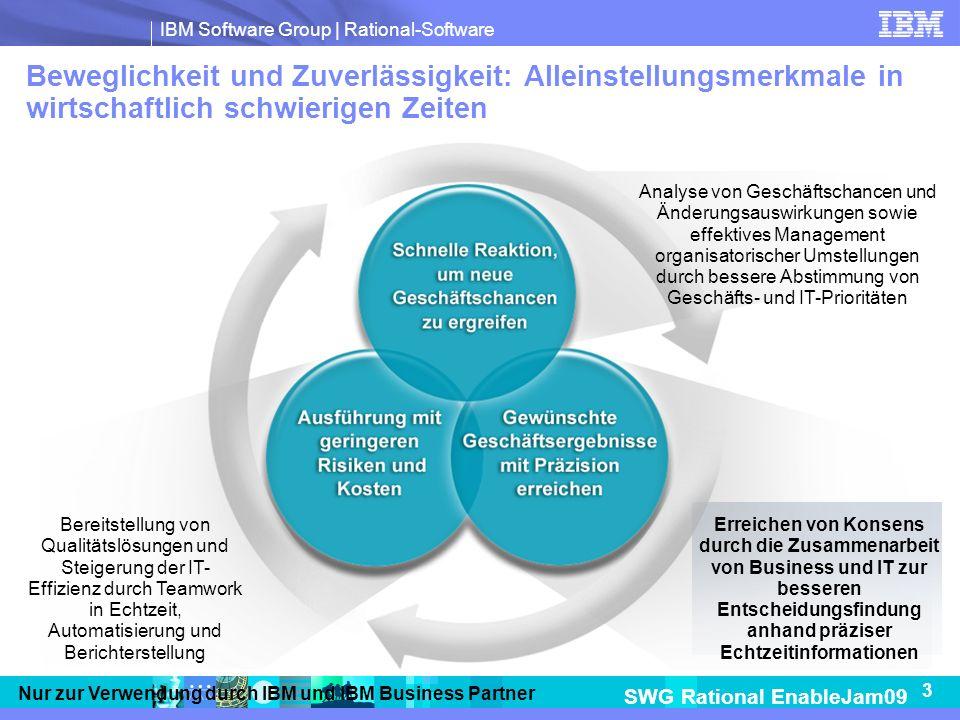 IBM Software Group | Rational-Software SWG Rational EnableJam09 3 Nur zur Verwendung durch IBM und IBM Business Partner Beweglichkeit und Zuverlässigkeit: Alleinstellungsmerkmale in wirtschaftlich schwierigen Zeiten Bereitstellung von Qualitätslösungen und Steigerung der IT- Effizienz durch Teamwork in Echtzeit, Automatisierung und Berichterstellung Erreichen von Konsens durch die Zusammenarbeit von Business und IT zur besseren Entscheidungsfindung anhand präziser Echtzeitinformationen Analyse von Geschäftschancen und Änderungsauswirkungen sowie effektives Management organisatorischer Umstellungen durch bessere Abstimmung von Geschäfts- und IT-Prioritäten