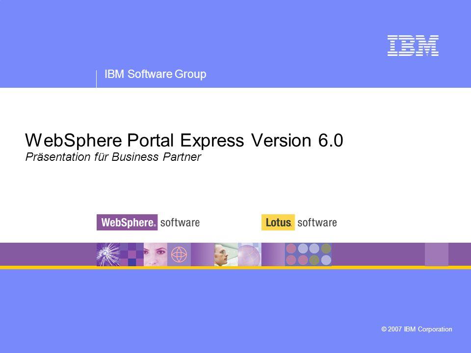 IBM Software Group © 2007 IBM Corporation WebSphere Portal Express Version 6.0 Präsentation für Business Partner