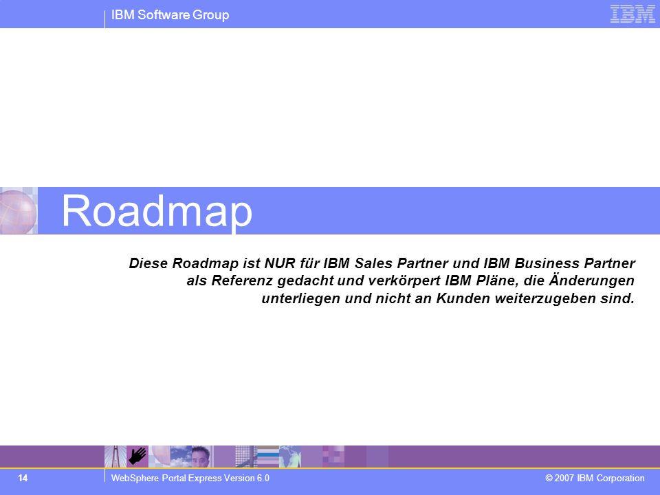 IBM Software Group WebSphere Portal Express Version 6.0 © 2007 IBM Corporation 14 Roadmap Diese Roadmap ist NUR für IBM Sales Partner und IBM Business