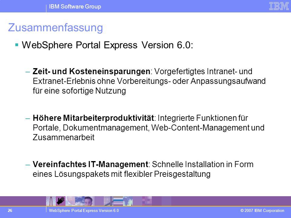 IBM Software Group WebSphere Portal Express Version 6.0 © 2007 IBM Corporation 26 Zusammenfassung WebSphere Portal Express Version 6.0: –Zeit- und Kos