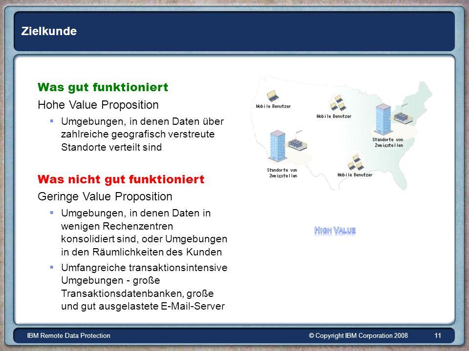 © Copyright IBM Corporation 2008IBM Remote Data Protection 11 Zielkunde Was gut funktioniert Hohe Value Proposition Umgebungen, in denen Daten über zahlreiche geografisch verstreute Standorte verteilt sind Was nicht gut funktioniert Geringe Value Proposition Umgebungen, in denen Daten in wenigen Rechenzentren konsolidiert sind, oder Umgebungen in den Räumlichkeiten des Kunden Umfangreiche transaktionsintensive Umgebungen - große Transaktionsdatenbanken, große und gut ausgelastete E-Mail-Server