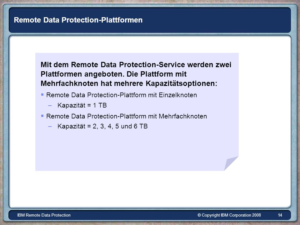 © Copyright IBM Corporation 2008IBM Remote Data Protection 14 Remote Data Protection-Plattformen Mit dem Remote Data Protection-Service werden zwei Plattformen angeboten.