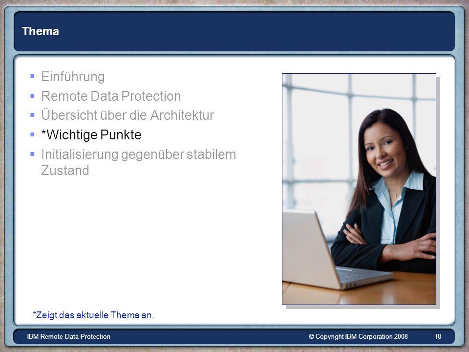 © Copyright IBM Corporation 2008IBM Remote Data Protection 18 Thema Einführung Remote Data Protection Übersicht über die Architektur *Wichtige Punkte Initialisierung gegenüber stabilem Zustand *Zeigt das aktuelle Thema an.