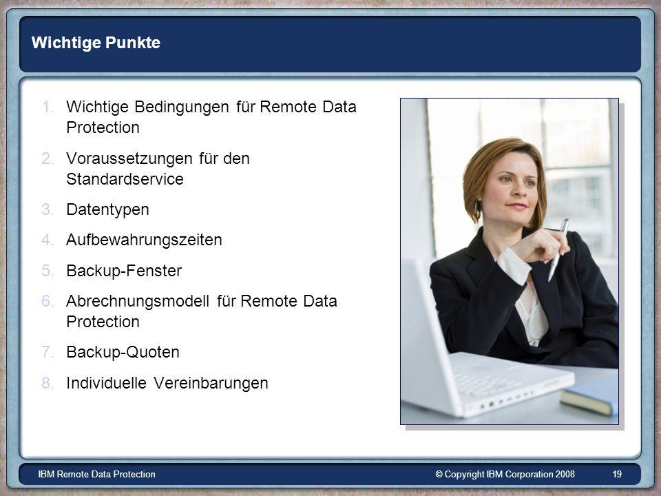 © Copyright IBM Corporation 2008IBM Remote Data Protection 19 Wichtige Punkte 1.Wichtige Bedingungen für Remote Data Protection 2.Voraussetzungen für den Standardservice 3.Datentypen 4.Aufbewahrungszeiten 5.Backup-Fenster 6.Abrechnungsmodell für Remote Data Protection 7.Backup-Quoten 8.Individuelle Vereinbarungen