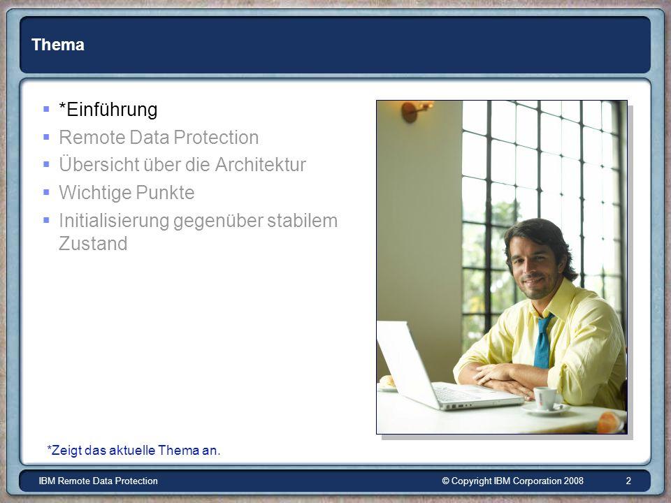© Copyright IBM Corporation 2008IBM Remote Data Protection 2 Thema *Einführung Remote Data Protection Übersicht über die Architektur Wichtige Punkte Initialisierung gegenüber stabilem Zustand *Zeigt das aktuelle Thema an.