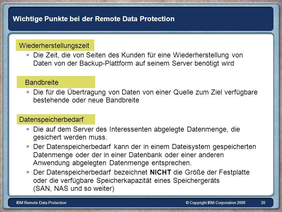 © Copyright IBM Corporation 2008IBM Remote Data Protection 20 Wichtige Punkte bei der Remote Data Protection Wiederherstellungszeit Die Zeit, die von Seiten des Kunden für eine Wiederherstellung von Daten von der Backup-Plattform auf seinem Server benötigt wird Bandbreite Die für die Übertragung von Daten von einer Quelle zum Ziel verfügbare bestehende oder neue Bandbreite Datenspeicherbedarf Die auf dem Server des Interessenten abgelegte Datenmenge, die gesichert werden muss.