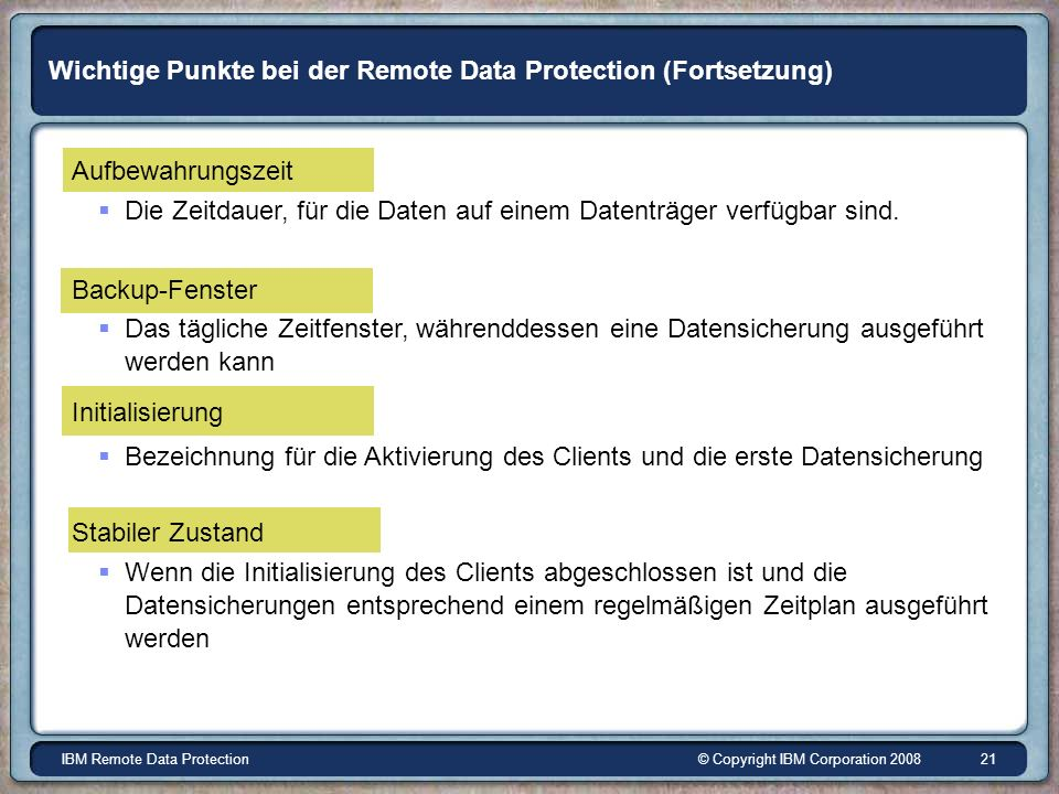 © Copyright IBM Corporation 2008IBM Remote Data Protection 21 Wichtige Punkte bei der Remote Data Protection (Fortsetzung) Aufbewahrungszeit Die Zeitdauer, für die Daten auf einem Datenträger verfügbar sind.