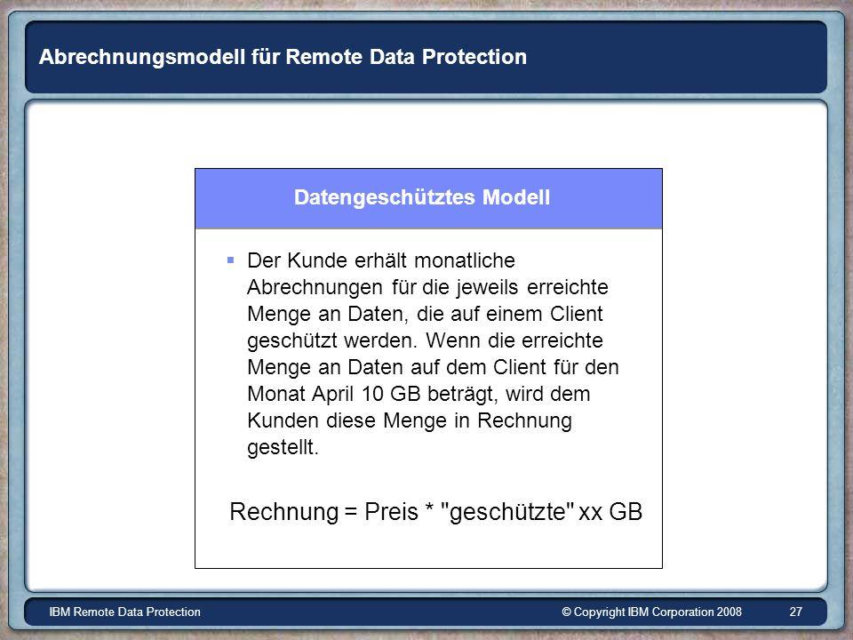 © Copyright IBM Corporation 2008IBM Remote Data Protection 27 Abrechnungsmodell für Remote Data Protection Datengeschütztes Modell Der Kunde erhält monatliche Abrechnungen für die jeweils erreichte Menge an Daten, die auf einem Client geschützt werden.
