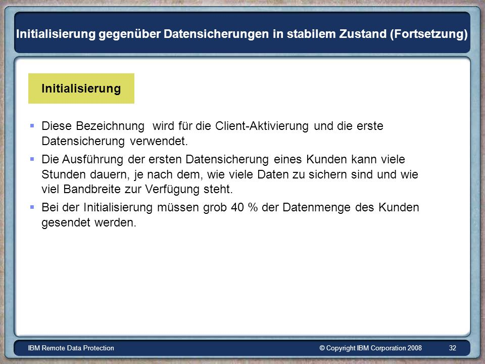 © Copyright IBM Corporation 2008IBM Remote Data Protection 32 Initialisierung gegenüber Datensicherungen in stabilem Zustand (Fortsetzung) Diese Bezeichnung wird für die Client-Aktivierung und die erste Datensicherung verwendet.