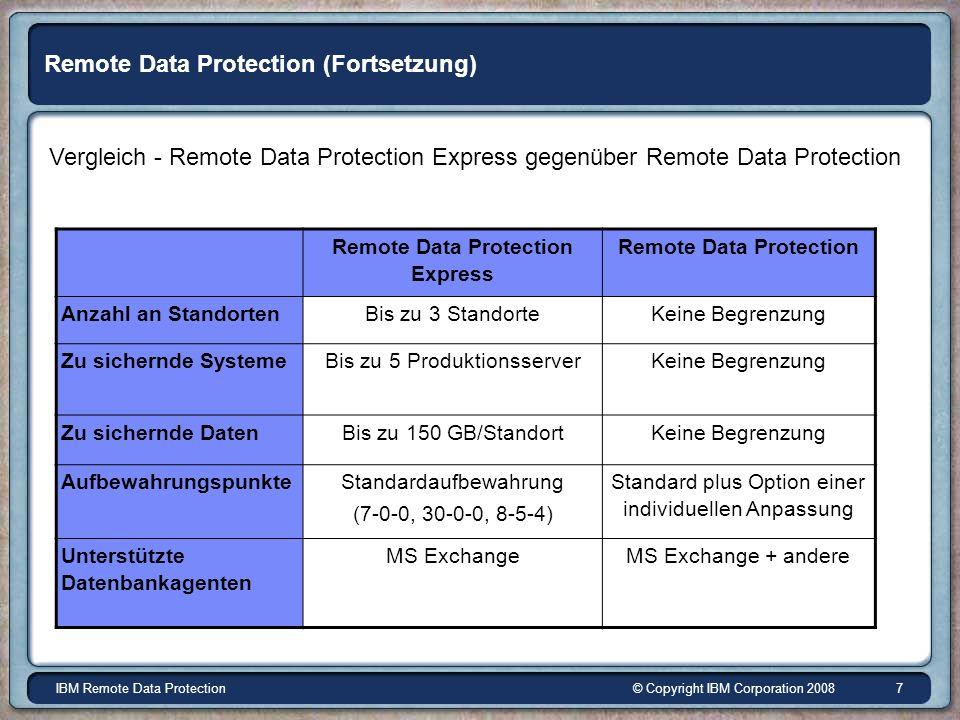 © Copyright IBM Corporation 2008IBM Remote Data Protection 7 Remote Data Protection (Fortsetzung) Vergleich - Remote Data Protection Express gegenüber Remote Data Protection Remote Data Protection Express Remote Data Protection Anzahl an StandortenBis zu 3 StandorteKeine Begrenzung Zu sichernde SystemeBis zu 5 ProduktionsserverKeine Begrenzung Zu sichernde DatenBis zu 150 GB/StandortKeine Begrenzung Aufbewahrungspunkte Standardaufbewahrung (7-0-0, 30-0-0, 8-5-4) Standard plus Option einer individuellen Anpassung Unterstützte Datenbankagenten MS ExchangeMS Exchange + andere
