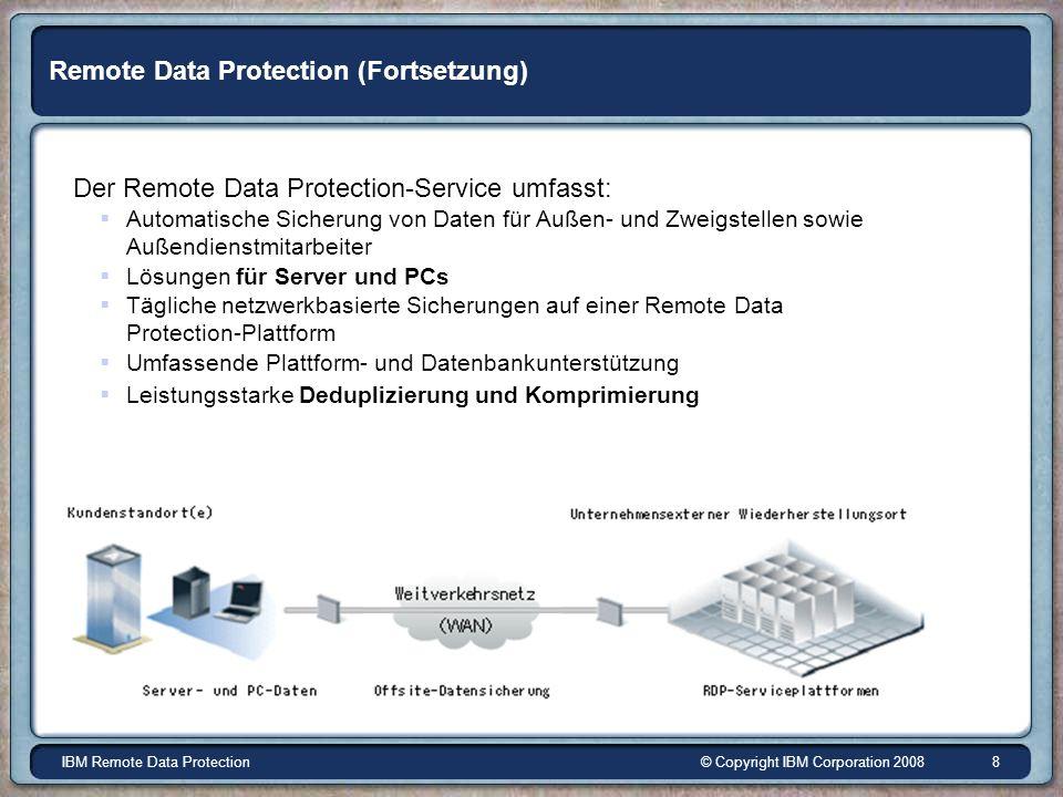© Copyright IBM Corporation 2008IBM Remote Data Protection 8 Remote Data Protection (Fortsetzung) Der Remote Data Protection-Service umfasst: Automatische Sicherung von Daten für Außen- und Zweigstellen sowie Außendienstmitarbeiter Lösungen für Server und PCs Tägliche netzwerkbasierte Sicherungen auf einer Remote Data Protection-Plattform Umfassende Plattform- und Datenbankunterstützung Leistungsstarke Deduplizierung und Komprimierung