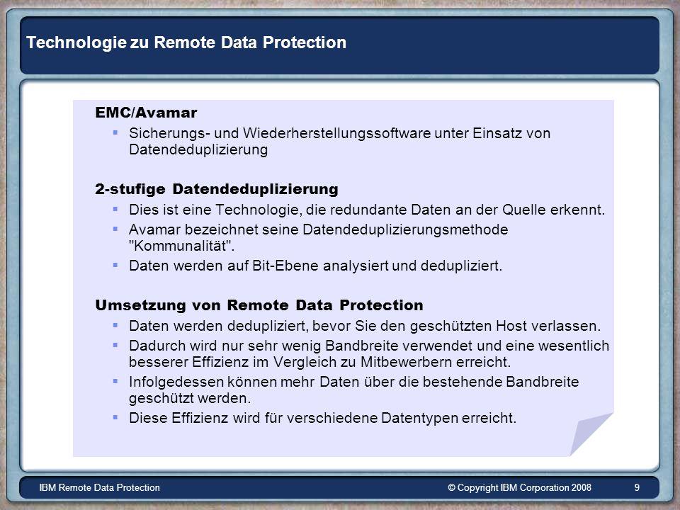 © Copyright IBM Corporation 2008IBM Remote Data Protection 9 Technologie zu Remote Data Protection EMC/Avamar Sicherungs- und Wiederherstellungssoftware unter Einsatz von Datendeduplizierung 2-stufige Datendeduplizierung Dies ist eine Technologie, die redundante Daten an der Quelle erkennt.
