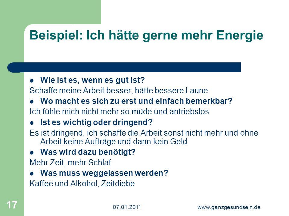07.01.2011www.ganzgesundsein.de 17 Beispiel: Ich hätte gerne mehr Energie Wie ist es, wenn es gut ist.