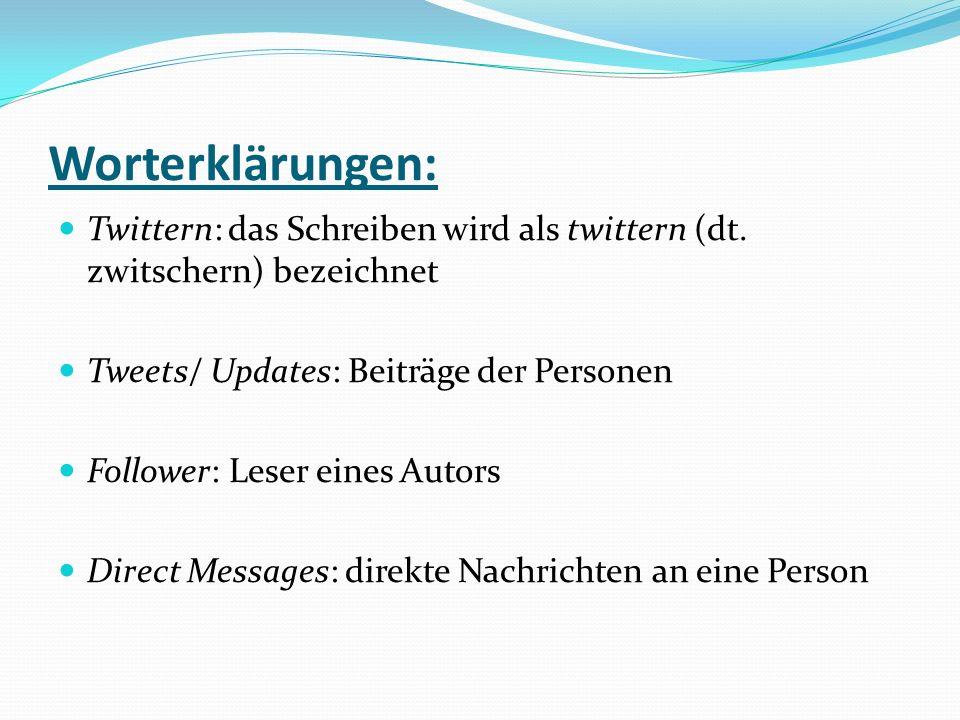 Worterklärungen: Twittern: das Schreiben wird als twittern (dt. zwitschern) bezeichnet Tweets/ Updates: Beiträge der Personen Follower: Leser eines Au
