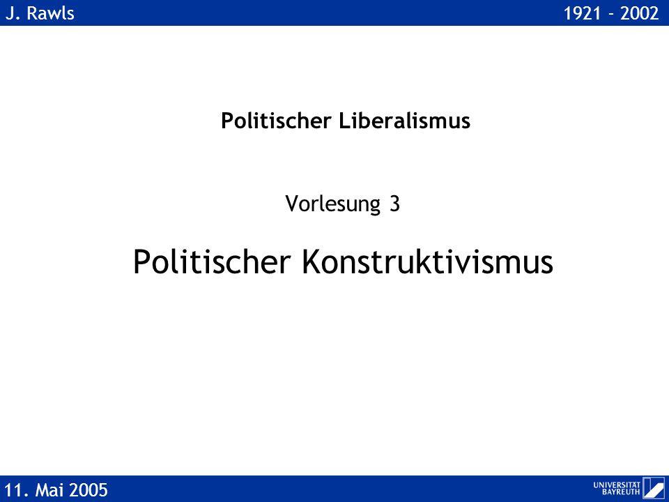 Politischer Liberalismus Vorlesung 3 Politischer Konstruktivismus 11. Mai 2005 J. Rawls 1921 - 2002