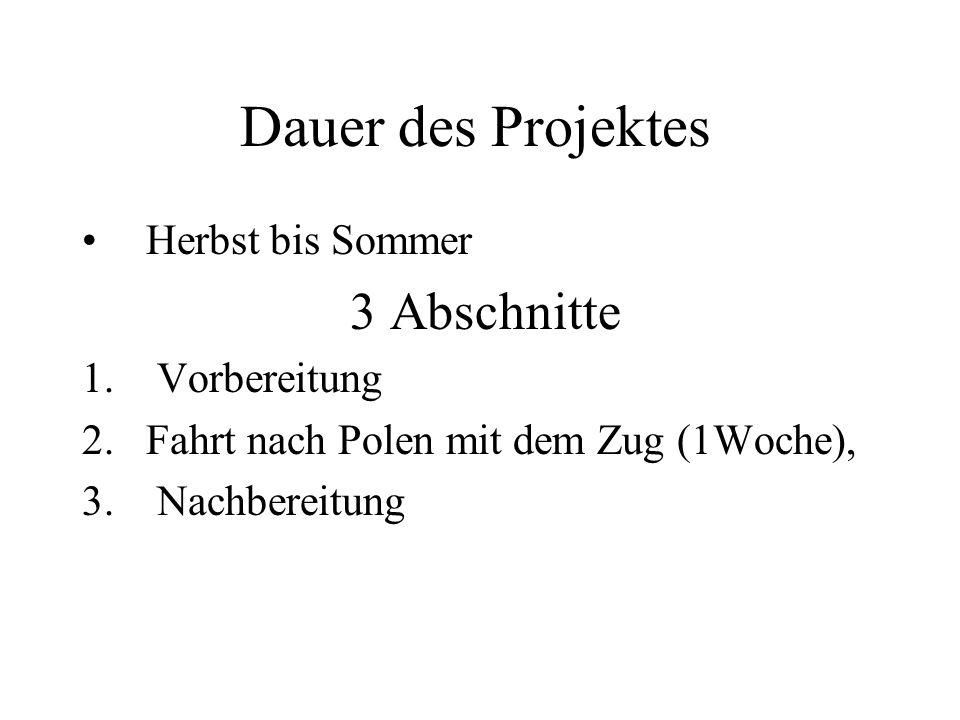 Dauer des Projektes Herbst bis Sommer 3 Abschnitte 1. Vorbereitung 2.Fahrt nach Polen mit dem Zug (1Woche), 3. Nachbereitung