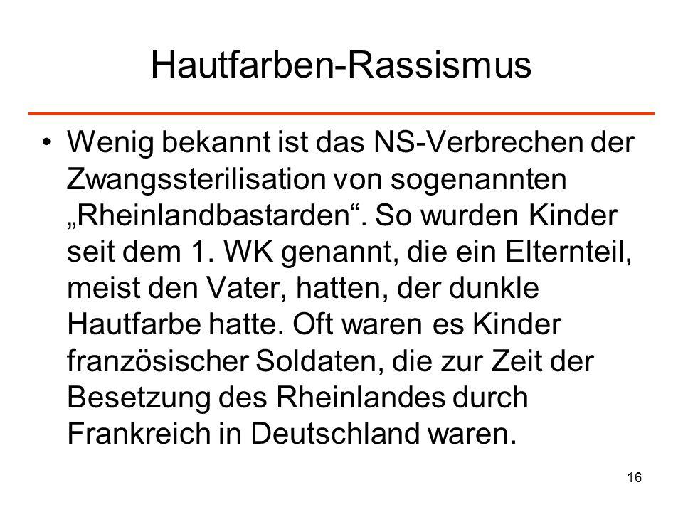 16 Hautfarben-Rassismus Wenig bekannt ist das NS-Verbrechen der Zwangssterilisation von sogenannten Rheinlandbastarden. So wurden Kinder seit dem 1. W