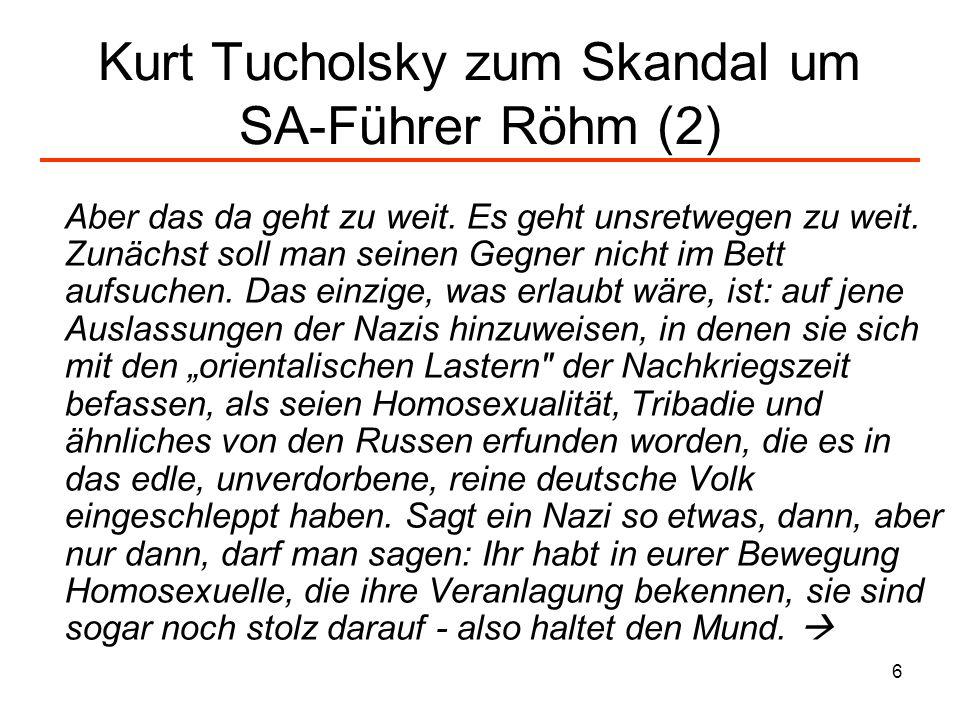 6 Kurt Tucholsky zum Skandal um SA-Führer Röhm (2) Aber das da geht zu weit. Es geht unsretwegen zu weit. Zunächst soll man seinen Gegner nicht im Bet