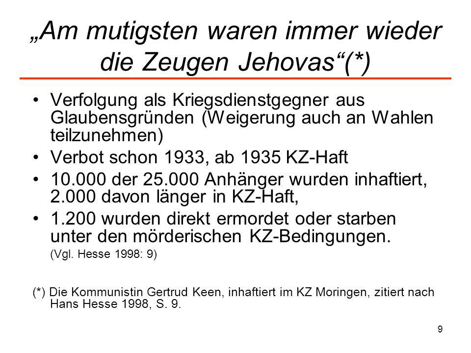 9 Am mutigsten waren immer wieder die Zeugen Jehovas(*) Verfolgung als Kriegsdienstgegner aus Glaubensgründen (Weigerung auch an Wahlen teilzunehmen) Verbot schon 1933, ab 1935 KZ-Haft 10.000 der 25.000 Anhänger wurden inhaftiert, 2.000 davon länger in KZ-Haft, 1.200 wurden direkt ermordet oder starben unter den mörderischen KZ-Bedingungen.