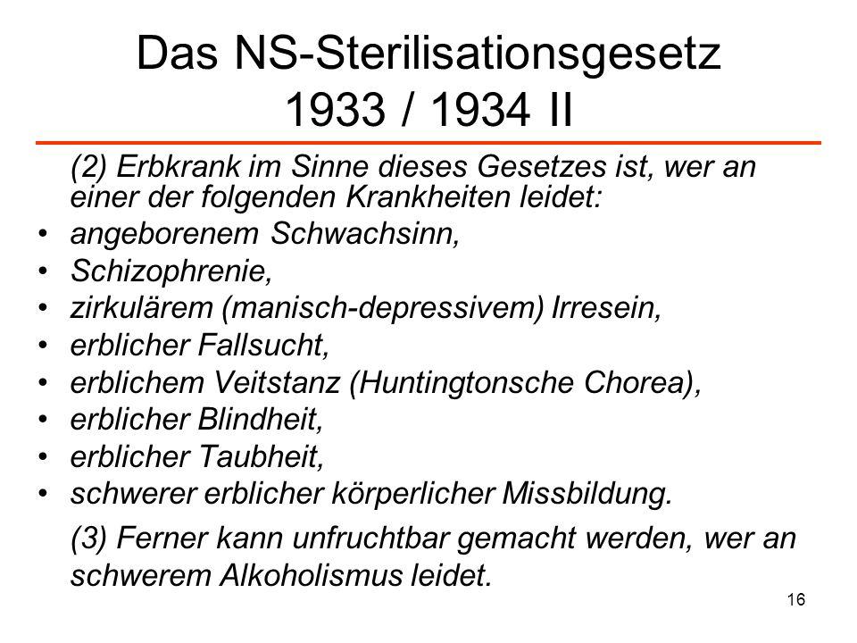 16 Das NS-Sterilisationsgesetz 1933 / 1934 II (2) Erbkrank im Sinne dieses Gesetzes ist, wer an einer der folgenden Krankheiten leidet: angeborenem Sc