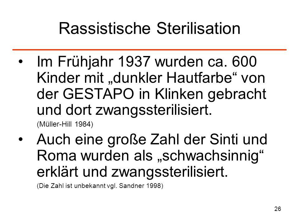26 Rassistische Sterilisation Im Frühjahr 1937 wurden ca. 600 Kinder mit dunkler Hautfarbe von der GESTAPO in Klinken gebracht und dort zwangssterilis